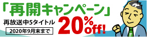 再開キャンペーン・再放送中の5タイトルを20%オフ!2020年9月末まで